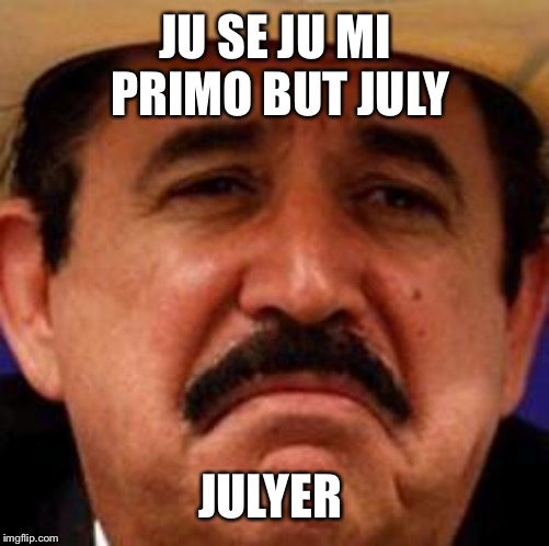 July Julyer | JU SE JU MI PRIMO BUT JULY JULYER | image tagged in july julyer | made w/ Imgflip meme maker