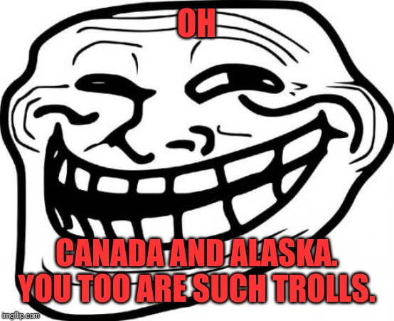 Troll Face Meme | OH CANADA AND ALASKA. YOU TOO ARE SUCH TROLLS. | image tagged in memes,troll face | made w/ Imgflip meme maker