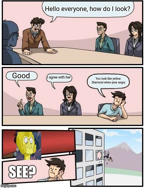 That guy kinda looks like yellow Diamond | Hello everyone, how do I look? Good I agree with her You look like yellow Diamond when your angry SEE? | image tagged in memes,boardroom meeting suggestion,steven universe,yellow diamond,funny | made w/ Imgflip meme maker