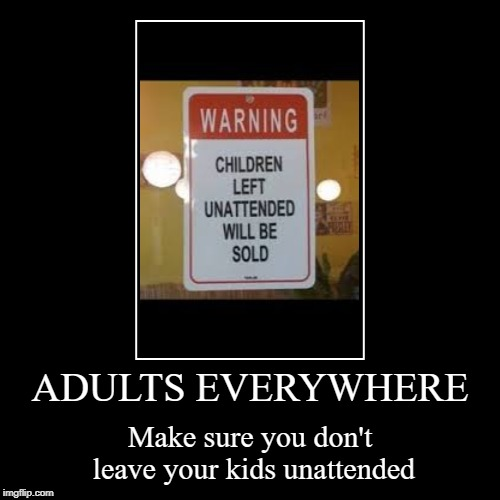 ADULTS EVERYWHERE | Make sure you don't leave your kids unattended | image tagged in funny,demotivationals | made w/ Imgflip demotivational maker