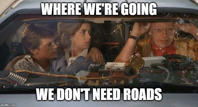Where we're going we don't need roads | WHERE WE'RE GOING WE DON'T NEED ROADS | image tagged in where we're going we don't need roads | made w/ Imgflip meme maker