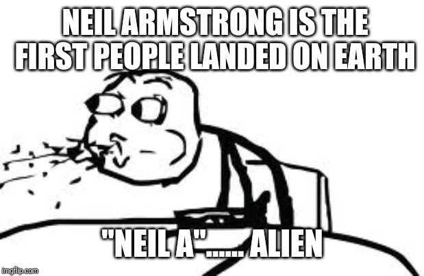 "Cereal Guy Spitting | NEIL ARMSTRONG IS THE FIRST PEOPLE LANDED ON EARTH ""NEIL A""...... ALIEN 