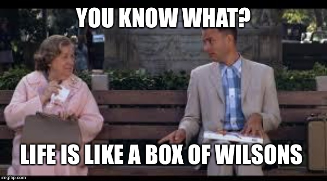 forrest gump box of chocolates | YOU KNOW WHAT? LIFE IS LIKE A BOX OF WILSONS | image tagged in forrest gump box of chocolates | made w/ Imgflip meme maker
