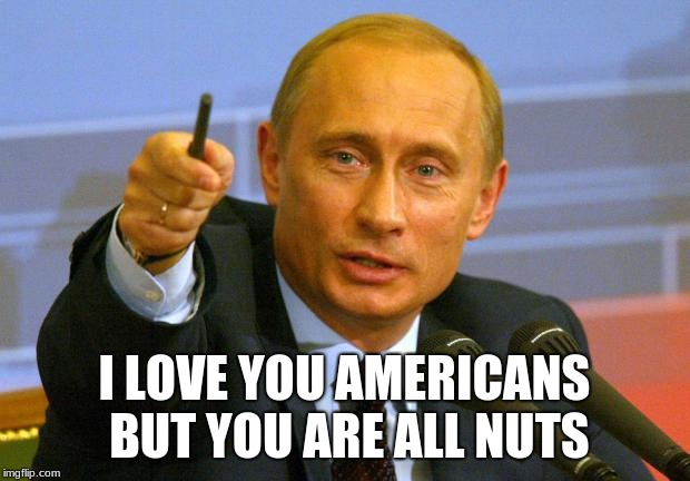 Stop blaming me | I LOVE YOU AMERICANS BUT YOU ARE ALL NUTS | image tagged in memes,good guy putin,no collusion,relax,chill out,from russia with love | made w/ Imgflip meme maker