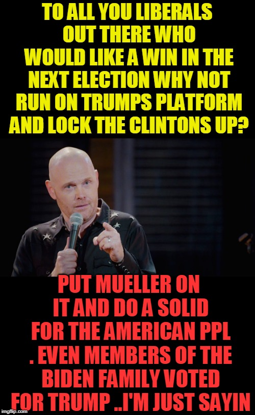 You'd have a shot. just sayin | TO ALL YOU LIBERALS OUT THERE WHO WOULD LIKE A WIN IN THE NEXT ELECTION WHY NOT RUN ON TRUMPS PLATFORM AND LOCK THE CLINTONS UP? PUT MUELLER | image tagged in bill burr i'm just sayin,crooked hillary,the clintons | made w/ Imgflip meme maker