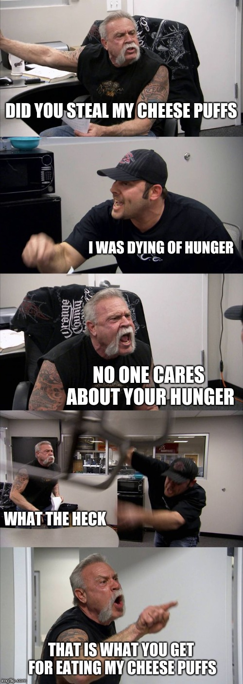 American Chopper Argument | DID YOU STEAL MY CHEESE PUFFS I WAS DYING OF HUNGER NO ONE CARES ABOUT YOUR HUNGER WHAT THE HECK THAT IS WHAT YOU GET FOR EATING MY CHEESE P | image tagged in memes,american chopper argument | made w/ Imgflip meme maker