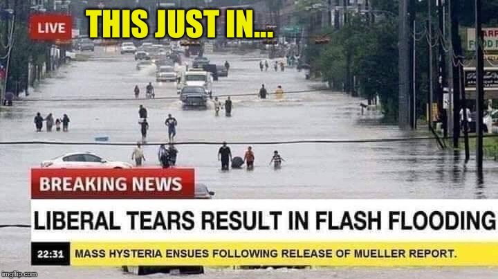 Cry me a river | THIS JUST IN... | image tagged in political meme,liberal tears,raining,mueller,report,epic fail | made w/ Imgflip meme maker