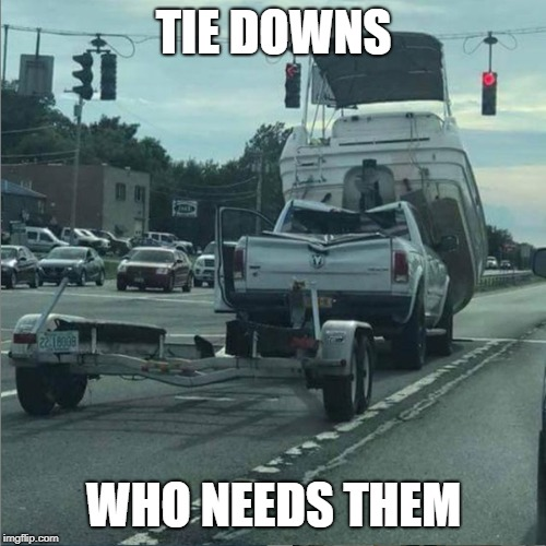 Tie Downs-Who Needs Them | TIE DOWNS WHO NEEDS THEM | image tagged in accident,boat,trailer,whoops | made w/ Imgflip meme maker