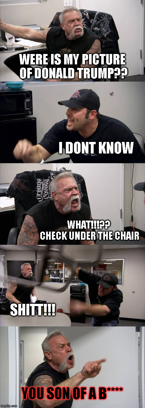 American Chopper Argument | WERE IS MY PICTURE OF DONALD TRUMP?? I DONT KNOW WHAT!!!?? CHECK UNDER THE CHAIR SHITT!!! YOU SON OF A B**** | image tagged in memes,american chopper argument | made w/ Imgflip meme maker