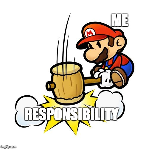 A sneak peek at my mental algorithim | ME RESPONSIBILITY | image tagged in memes,mario hammer smash | made w/ Imgflip meme maker