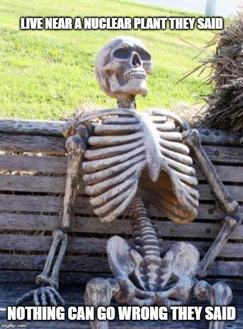 Waiting Skeleton | LIVE NEAR A NUCLEAR PLANT THEY SAID NOTHING CAN GO WRONG THEY SAID | image tagged in memes,waiting skeleton | made w/ Imgflip meme maker