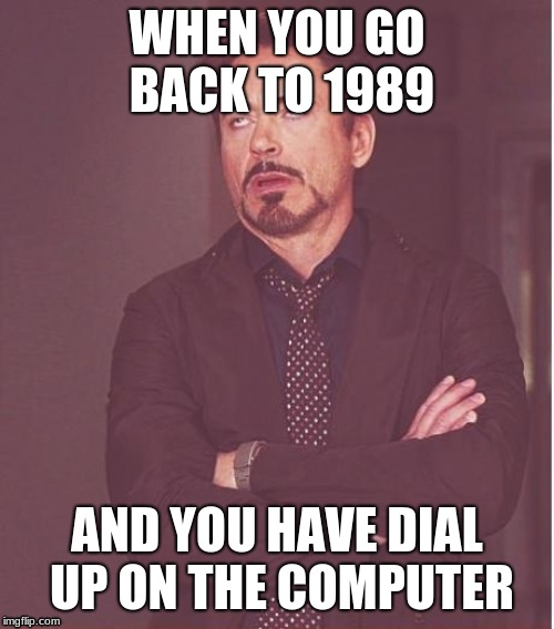 Teenagers w/ dial up | WHEN YOU GO BACK TO 1989 AND YOU HAVE DIAL UP ON THE COMPUTER | image tagged in memes,face you make robert downey jr,computers | made w/ Imgflip meme maker