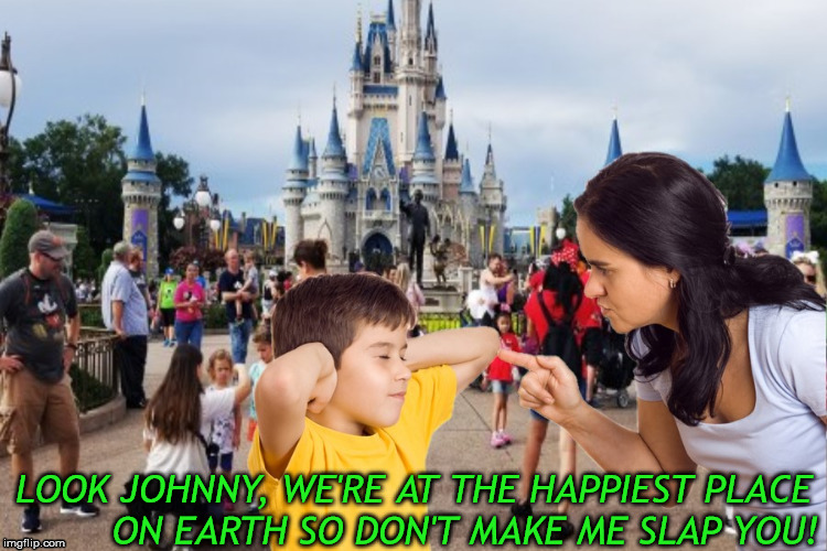 Disneyland, the happiest place on earth, unless you get your mom mad | LOOK JOHNNY, WE'RE AT THE HAPPIEST PLACE         ON EARTH SO DON'T MAKE ME SLAP YOU! | image tagged in disneyland,memes,johnny,little,slap,aint nobody got time for that | made w/ Imgflip meme maker