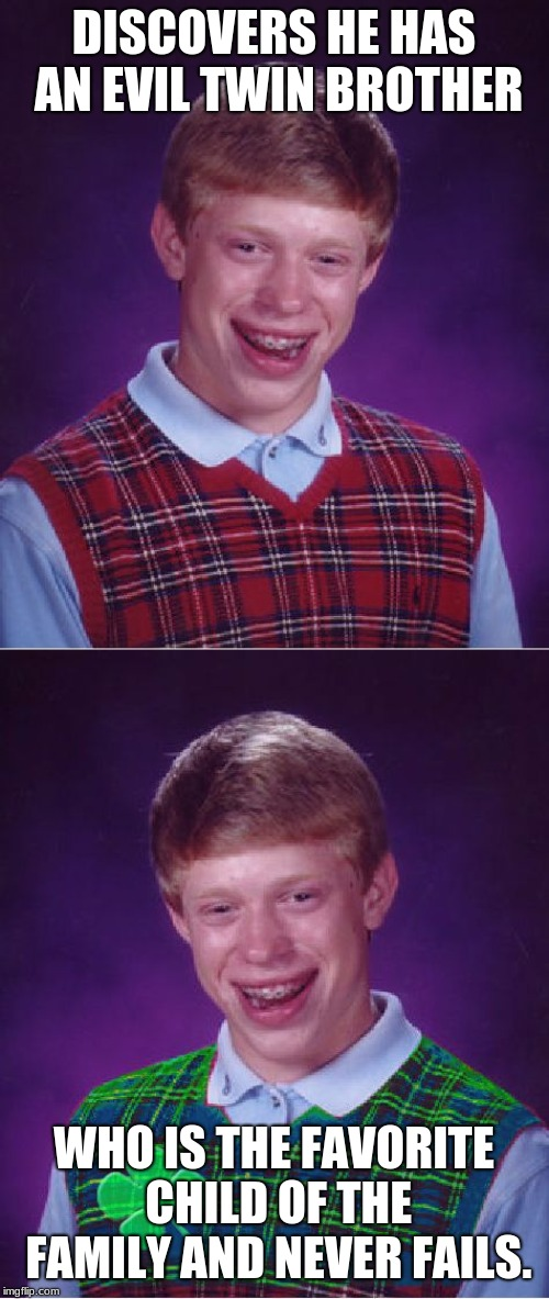 DISCOVERS HE HAS AN EVIL TWIN BROTHER WHO IS THE FAVORITE CHILD OF THE FAMILY AND NEVER FAILS. | image tagged in memes,bad luck brian,good luck brian | made w/ Imgflip meme maker