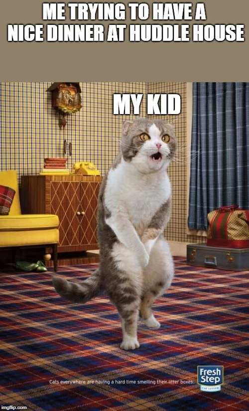 Gotta Go Cat | ME TRYING TO HAVE A NICE DINNER AT HUDDLE HOUSE MY KID | image tagged in memes,gotta go cat | made w/ Imgflip meme maker
