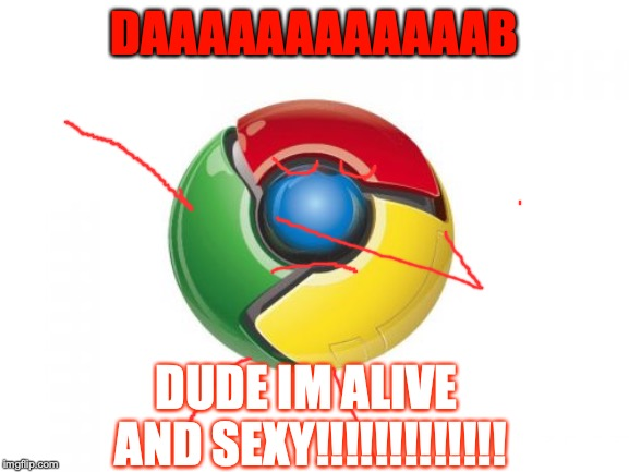 Google Chrome |  DAAAAAAAAAAAAB; DUDE IM ALIVE AND SEXY!!!!!!!!!!!!! | image tagged in memes,google chrome | made w/ Imgflip meme maker