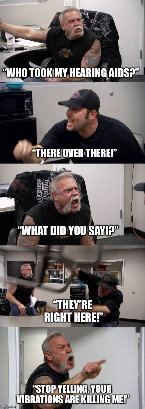 "American Chopper Argument | ""WHO TOOK MY HEARING AIDS?"" ""THERE OVER THERE!"" ""WHAT DID YOU SAY!?"" ""THEY'RE RIGHT HERE!"" ""STOP YELLING, YOUR VIBRATIONS ARE KILLING ME!"" 