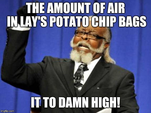 Too Damn High Meme | THE AMOUNT OF AIR IN LAY'S POTATO CHIP BAGS IT TO DAMN HIGH! | image tagged in memes,too damn high | made w/ Imgflip meme maker
