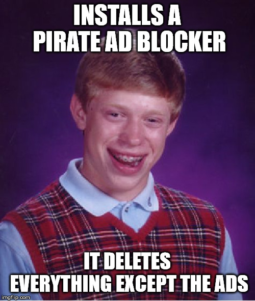INSTALLS A PIRATE AD BLOCKER IT DELETES EVERYTHING EXCEPT THE ADS | image tagged in memes,bad luck brian | made w/ Imgflip meme maker