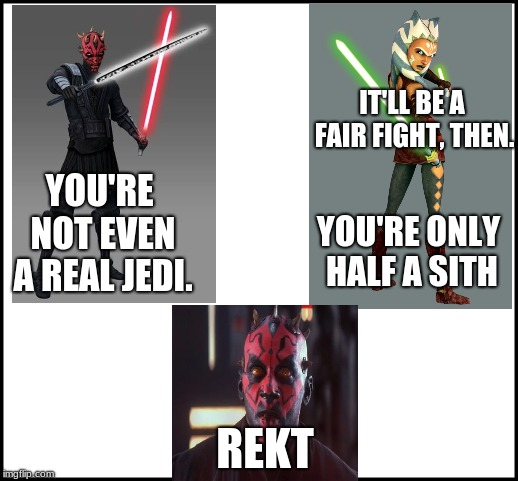 Darth Maul gets rekt | YOU'RE NOT EVEN A REAL JEDI. IT'LL BE A FAIR FIGHT, THEN. YOU'RE ONLY HALF A SITH REKT | image tagged in ahsoka tano,darth maul,star wars,clone wars | made w/ Imgflip meme maker