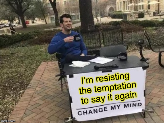 Change My Mind Meme | I'm resisting the temptation to say it again | image tagged in memes,change my mind | made w/ Imgflip meme maker