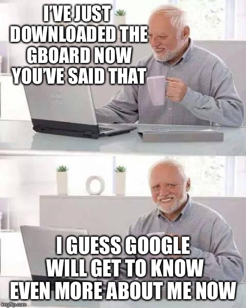 Hide the Pain Harold Meme | I'VE JUST DOWNLOADED THE GBOARD NOW YOU'VE SAID THAT I GUESS GOOGLE WILL GET TO KNOW EVEN MORE ABOUT ME NOW | image tagged in memes,hide the pain harold | made w/ Imgflip meme maker