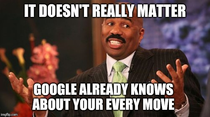 Steve Harvey Meme | IT DOESN'T REALLY MATTER GOOGLE ALREADY KNOWS ABOUT YOUR EVERY MOVE | image tagged in memes,steve harvey | made w/ Imgflip meme maker