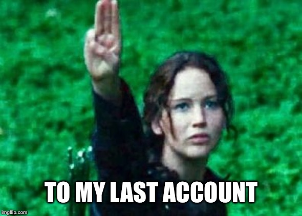 Katniss salute | TO MY LAST ACCOUNT | image tagged in katniss salute | made w/ Imgflip meme maker