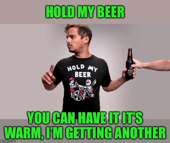 Hold my beer | HOLD MY BEER YOU CAN HAVE IT IT'S WARM, I'M GETTING ANOTHER | image tagged in hold my beer | made w/ Imgflip meme maker