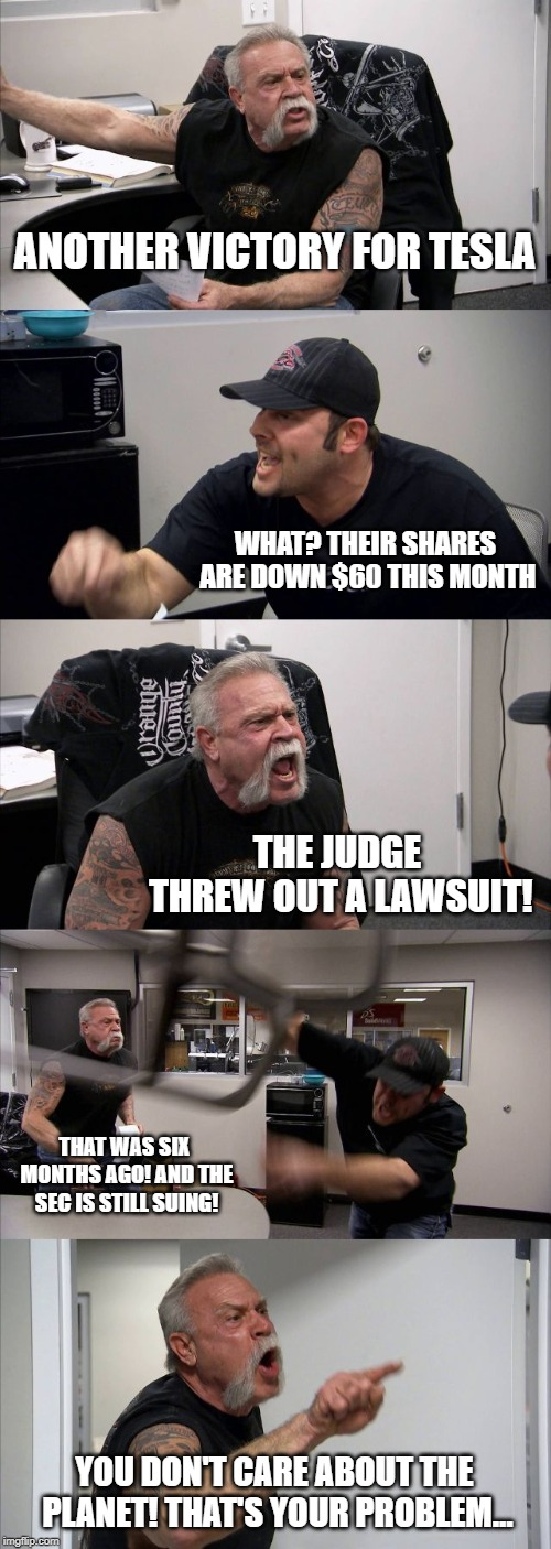 American Chopper Argument | ANOTHER VICTORY FOR TESLA WHAT? THEIR SHARES ARE DOWN $60 THIS MONTH THE JUDGE THREW OUT A LAWSUIT! THAT WAS SIX MONTHS AGO! AND THE SEC IS  | image tagged in memes,american chopper argument | made w/ Imgflip meme maker