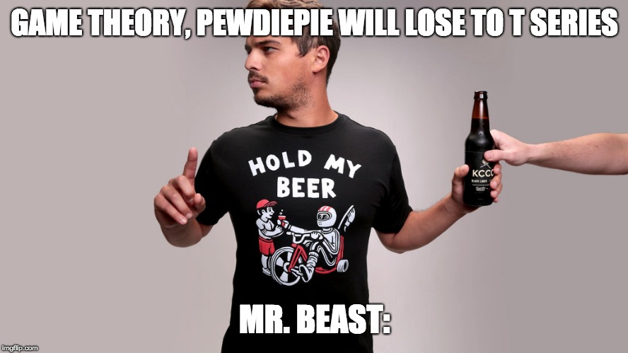 Hold my beer |  GAME THEORY, PEWDIEPIE WILL LOSE TO T SERIES; MR. BEAST: | image tagged in hold my beer,pewdiepie,t series | made w/ Imgflip meme maker