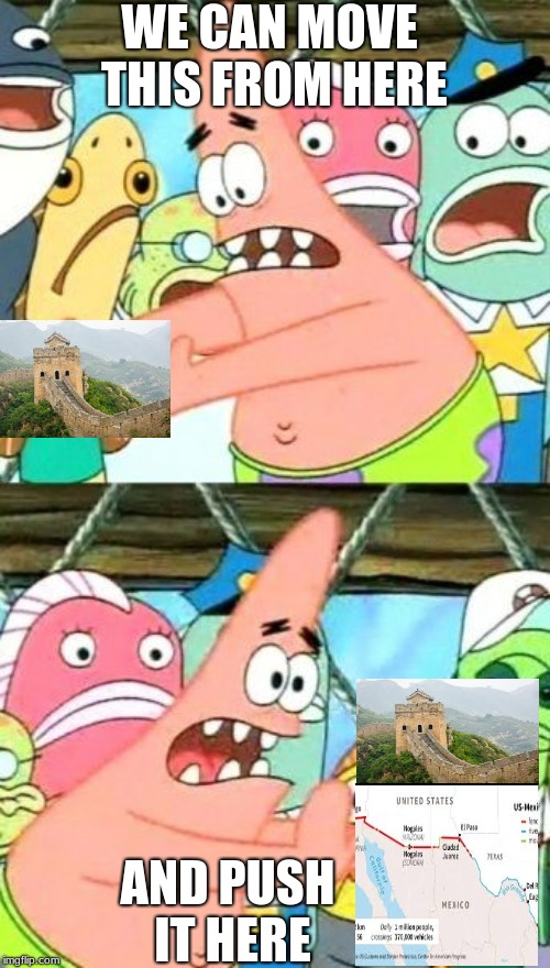 Put It Somewhere Else Patrick | WE CAN MOVE THIS FROM HERE AND PUSH IT HERE | image tagged in memes,put it somewhere else patrick | made w/ Imgflip meme maker