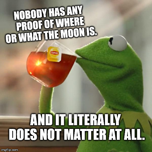 But Thats None Of My Business Meme | NOBODY HAS ANY PROOF OF WHERE OR WHAT THE MOON IS. AND IT LITERALLY DOES NOT MATTER AT ALL. | image tagged in memes,but thats none of my business,kermit the frog | made w/ Imgflip meme maker