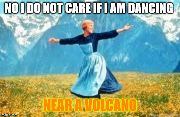 I do not care | NO I DO NOT CARE IF I AM DANCING NEAR A VOLCANO | image tagged in memes,look at all these | made w/ Imgflip meme maker