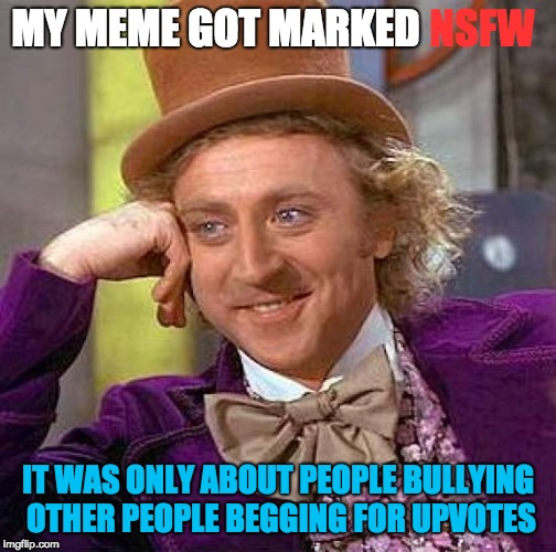 Creepy Condescending Wonka | MY MEME GOT MARKED IT WAS ONLY ABOUT PEOPLE BULLYING OTHER PEOPLE BEGGING FOR UPVOTES NSFW | image tagged in memes,creepy condescending wonka,upvote,bullying | made w/ Imgflip meme maker