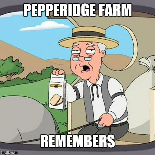 Pepperidge Farm Remembers Meme | PEPPERIDGE FARM REMEMBERS | image tagged in memes,pepperidge farm remembers | made w/ Imgflip meme maker