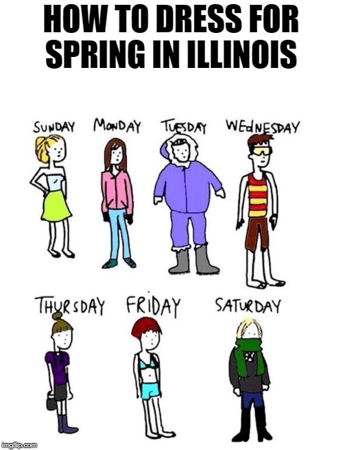 true dat |  HOW TO DRESS FOR SPRING IN ILLINOIS | image tagged in spring,illinois,true | made w/ Imgflip meme maker