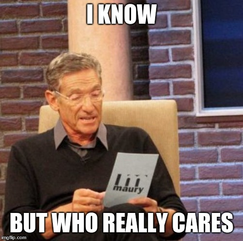 Maury Lie Detector Meme | I KNOW BUT WHO REALLY CARES | image tagged in memes,maury lie detector | made w/ Imgflip meme maker