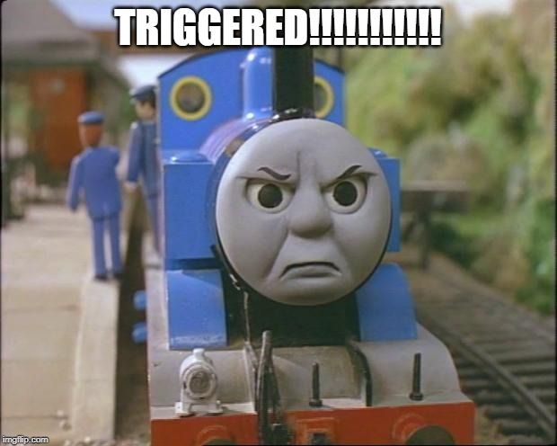 Thomas the tank engine | TRIGGERED!!!!!!!!!!! | image tagged in thomas the tank engine | made w/ Imgflip meme maker