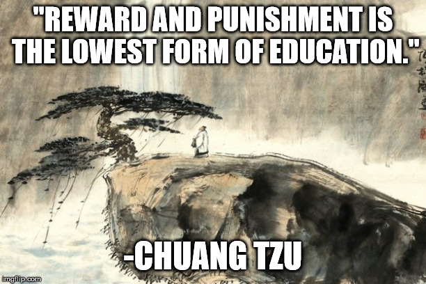 "Chuang Tzu on Education | ""REWARD AND PUNISHMENT IS THE LOWEST FORM OF EDUCATION."" -CHUANG TZU 