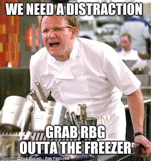 Chef Gordon Ramsay | WE NEED A DISTRACTION GRAB RBG OUTTA THE FREEZER | image tagged in memes,chef gordon ramsay | made w/ Imgflip meme maker