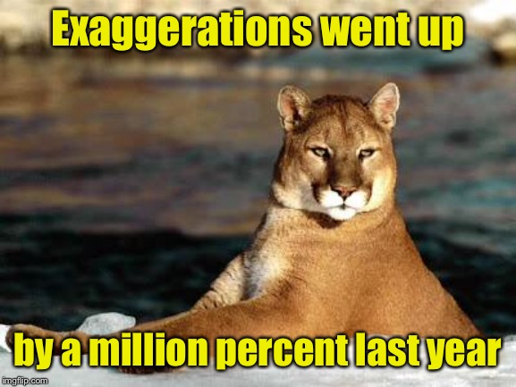 punny puma | Exaggerations went up by a million percent last year | image tagged in punny puma | made w/ Imgflip meme maker