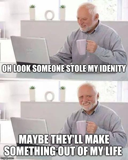 Hide the pain Harold, Hide the Pain  |  OH LOOK SOMEONE STOLE MY IDENITY; MAYBE THEY'LL MAKE SOMETHING OUT OF MY LIFE | image tagged in memes,hide the pain harold,identity theft,no life | made w/ Imgflip meme maker