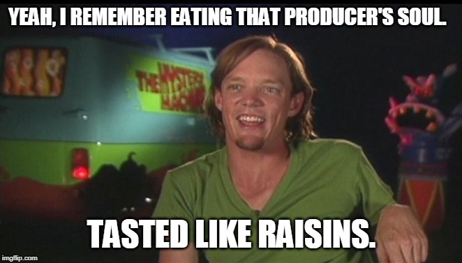 shaggy cast | YEAH, I REMEMBER EATING THAT PRODUCER'S SOUL. TASTED LIKE RAISINS. | image tagged in shaggy cast | made w/ Imgflip meme maker