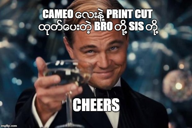 Leonardo Dicaprio Cheers Meme | CAMEO ေလးနဲ႔ PRINT CUT ထုတ္ေပးတဲ့ BRO တို႔ SIS တို႔ CHEERS | image tagged in memes,leonardo dicaprio cheers | made w/ Imgflip meme maker