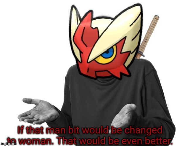 I guess I'll (Blaze the Blaziken) | If that man bit would be changed to woman. That would be even better. | image tagged in i guess i'll blaze the blaziken | made w/ Imgflip meme maker