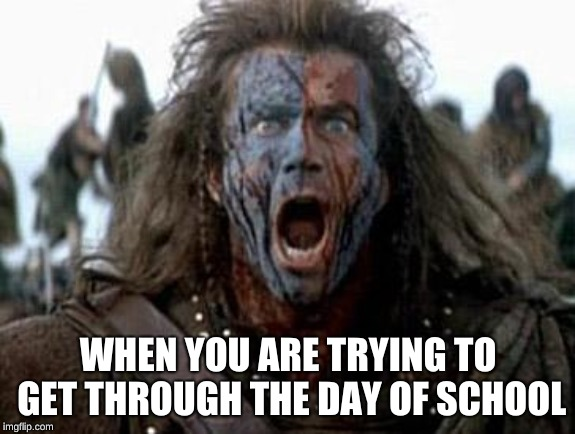 Braveheart  | WHEN YOU ARE TRYING TO GET THROUGH THE DAY OF SCHOOL | image tagged in braveheart | made w/ Imgflip meme maker