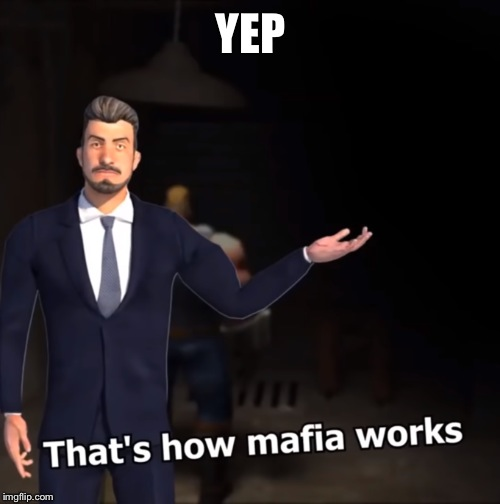 That's how mafia works | YEP | image tagged in that's how mafia works | made w/ Imgflip meme maker