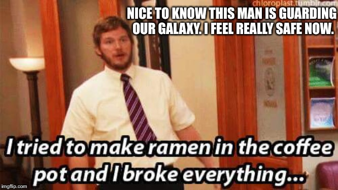 Andy, ramen is for the microwave. We've talked about this! |  NICE TO KNOW THIS MAN IS GUARDING OUR GALAXY. I FEEL REALLY SAFE NOW. | image tagged in andy dwyer,parks and rec,chris pratt | made w/ Imgflip meme maker