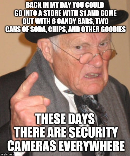 Back In My Day Meme |  BACK IN MY DAY YOU COULD GO INTO A STORE WITH $1 AND COME OUT WITH 6 CANDY BARS, TWO CANS OF SODA, CHIPS, AND OTHER GOODIES; THESE DAYS THERE ARE SECURITY CAMERAS EVERYWHERE | image tagged in memes,back in my day | made w/ Imgflip meme maker
